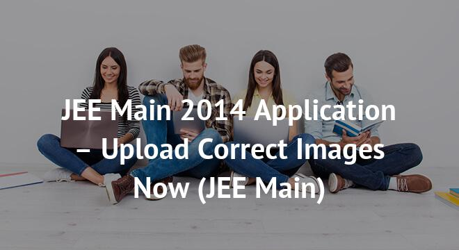 JEE Main 2014 Application – Upload Correct Images Now
