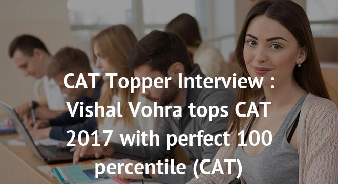 CAT Topper Interview : Vishal Vohra tops CAT 2017 with perfect 100 percentile