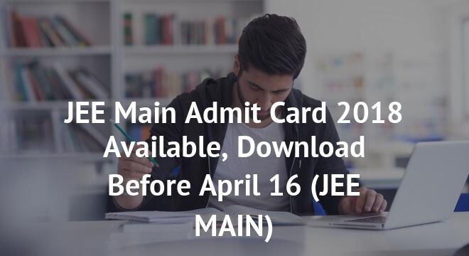 JEE Main Admit Card 2018 Available, Download Before April 16