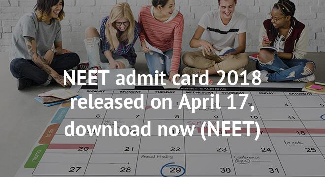 NEET admit card 2018 released on April 17, download now