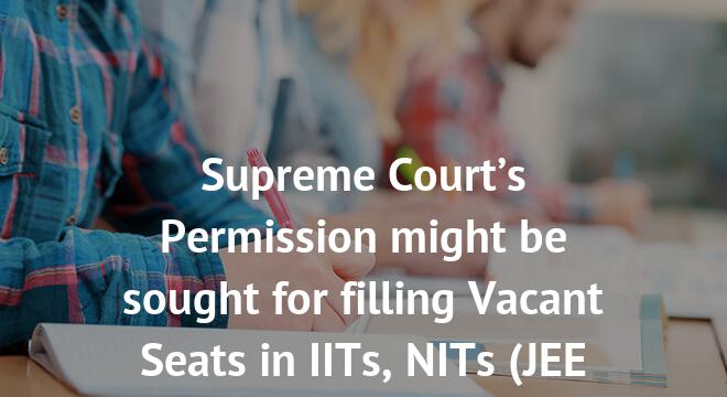 Supreme Court's Permission might be sought for filling Vacant Seats in IITs, NITs