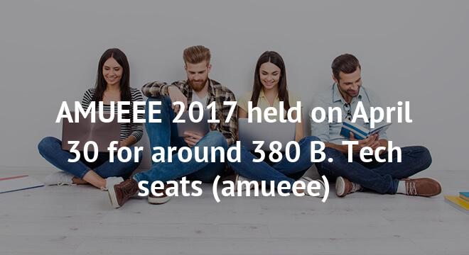 AMUEEE 2017 held on April 30 for around 380 B. Tech seats