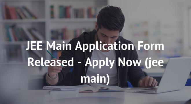 JEE Main Application Form Released - Apply Now