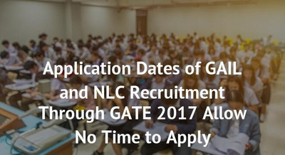 Application Dates of GAIL and NLC Recruitment Through GATE 2017 Allow No Time to Apply