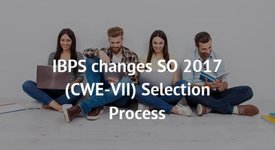 IBPS changes SO 2017 (CWE-VII) Selection Process