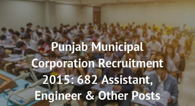 Punjab Municipal Corporation Recruitment 2015: 682 Assistant, Engineer & Other Posts