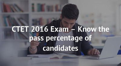 CTET 2016 Exam – Know the pass percentage of candidates