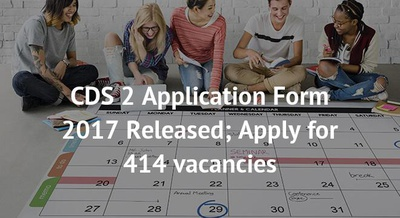 CDS 2 Application Form 2017 Released; Apply for 414 vacancies