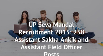 UP Seva Mandal Recruitment 2015: 258 Assistant Sakha Ankik and Assistant Field Officer Posts