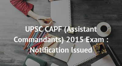 UPSC CAPF (Assistant Commandants) 2015 Exam : Notification Issued